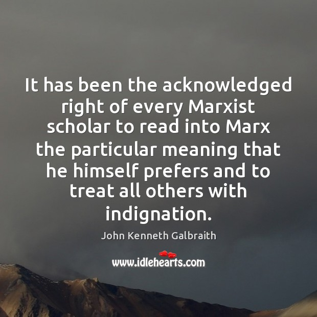It has been the acknowledged right of every Marxist scholar to read John Kenneth Galbraith Picture Quote
