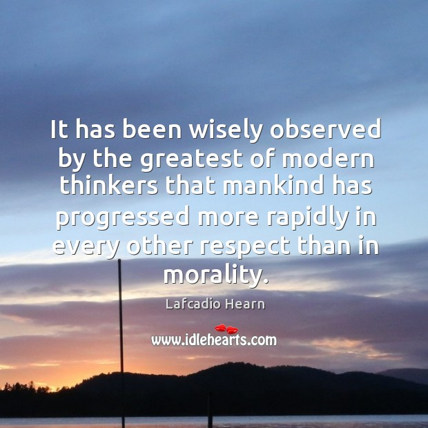 It has been wisely observed by the greatest of modern thinkers that mankind has progressed Image