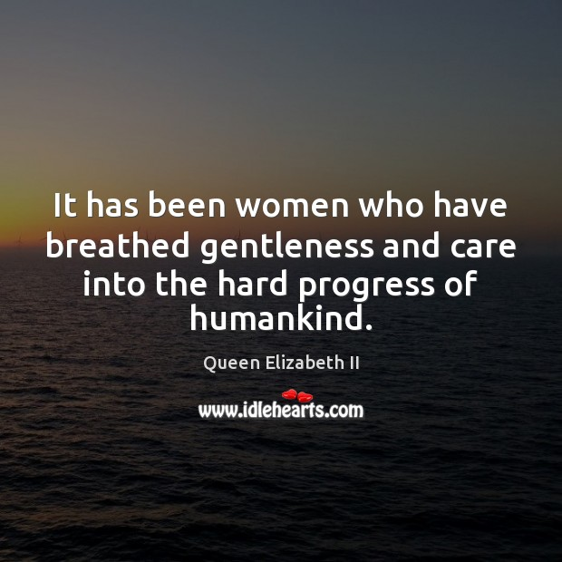 It has been women who have breathed gentleness and care into the Queen Elizabeth II Picture Quote