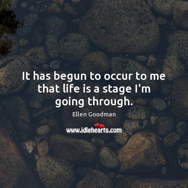 It has begun to occur to me that life is a stage I'm going through. Ellen Goodman Picture Quote
