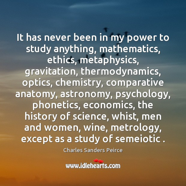 It has never been in my power to study anything, mathematics, ethics, Charles Sanders Peirce Picture Quote