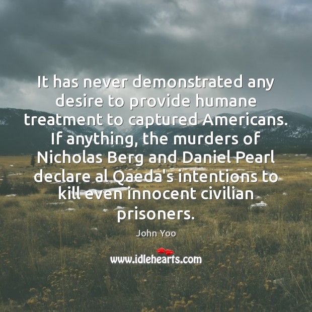 It has never demonstrated any desire to provide humane treatment to captured John Yoo Picture Quote