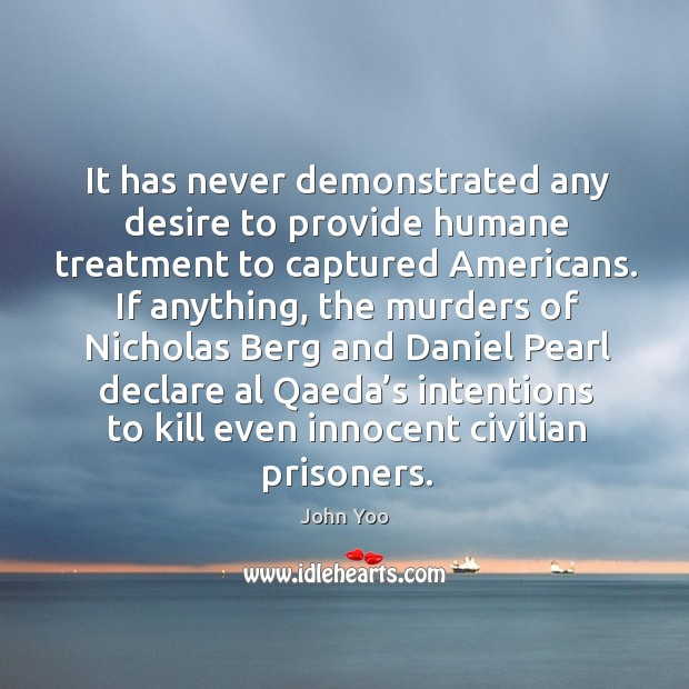 It has never demonstrated any desire to provide humane treatment John Yoo Picture Quote