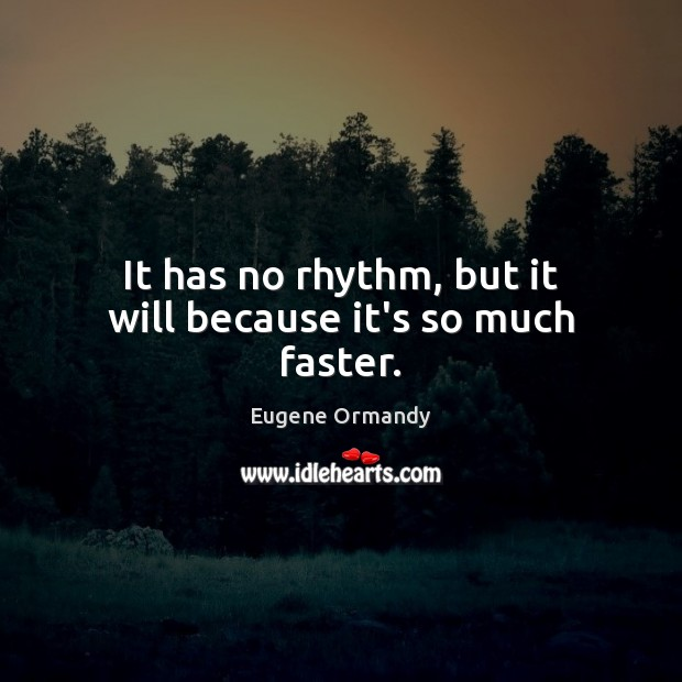 It has no rhythm, but it will because it's so much faster. Image