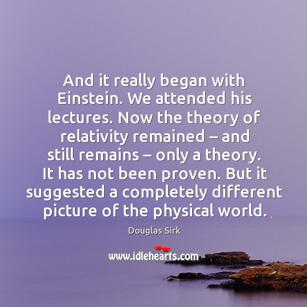 It has not been proven. But it suggested a completely different picture of the physical world. Douglas Sirk Picture Quote