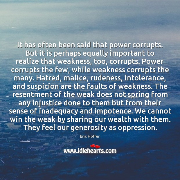 It has often been said that power corrupts. But it is perhaps Eric Hoffer Picture Quote
