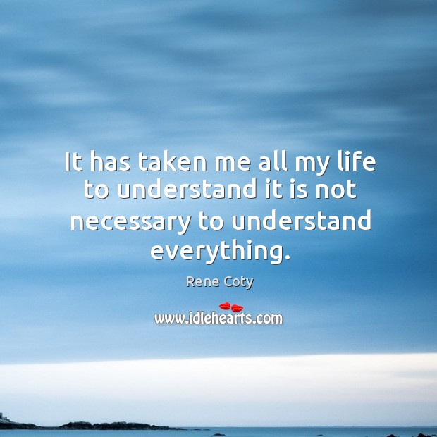 It has taken me all my life to understand it is not necessary to understand everything. Image