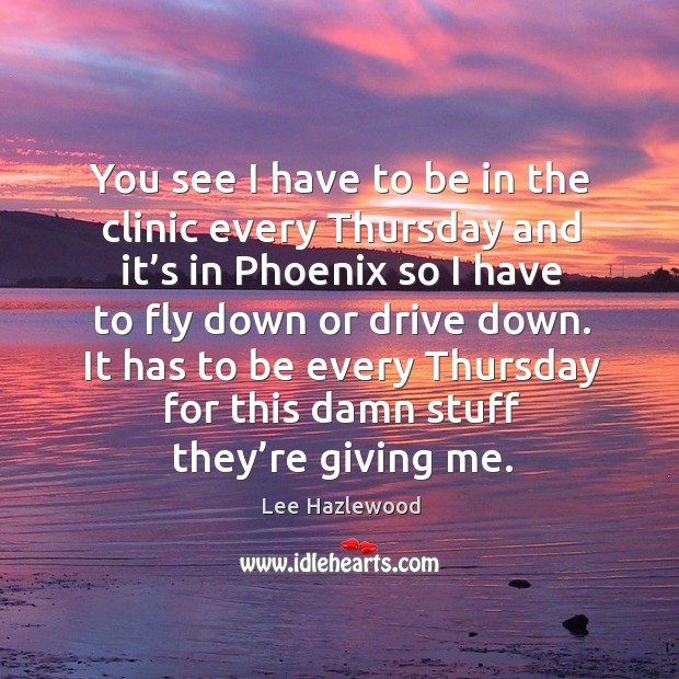 It has to be every thursday for this damn stuff they're giving me. Lee Hazlewood Picture Quote