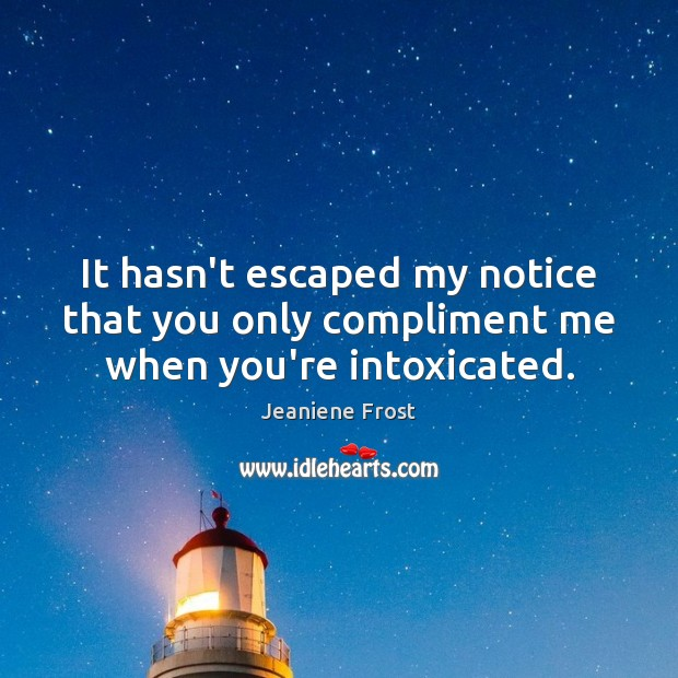 It hasn't escaped my notice that you only compliment me when you're intoxicated. Jeaniene Frost Picture Quote