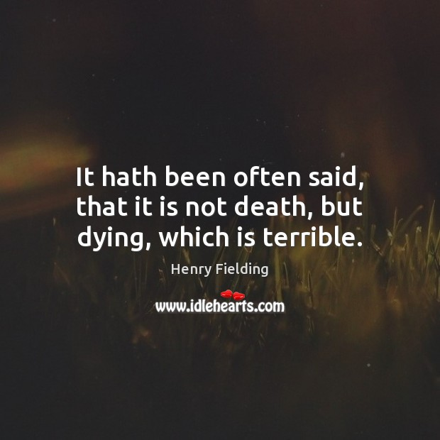 It hath been often said, that it is not death, but dying, which is terrible. Henry Fielding Picture Quote