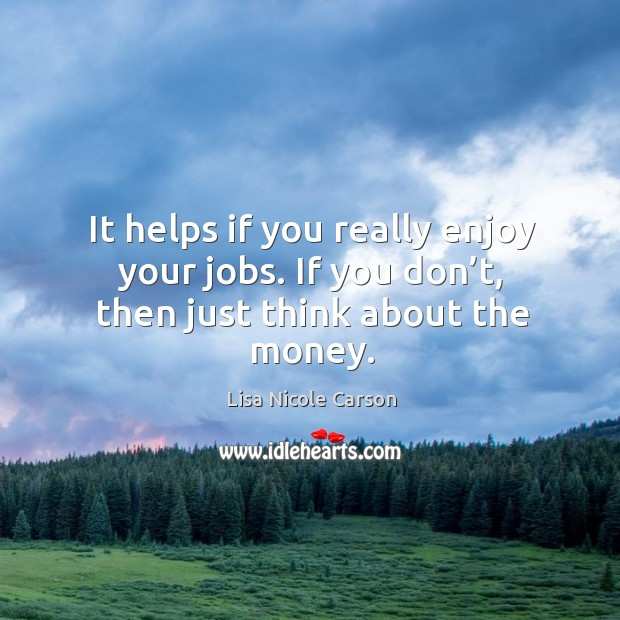 It helps if you really enjoy your jobs. If you don't, then just think about the money. Image