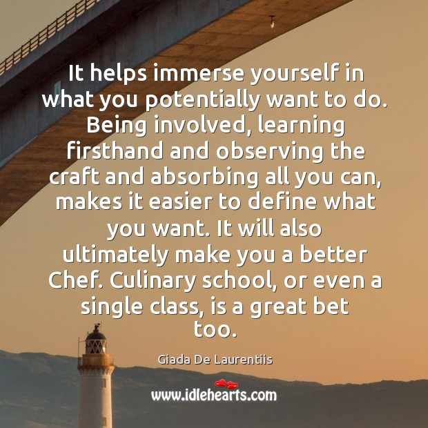 It helps immerse yourself in what you potentially want to do. Image