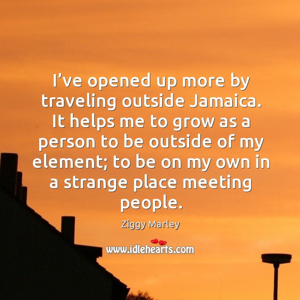 It helps me to grow as a person to be outside of my element; to be on my own in a strange place meeting people. Image