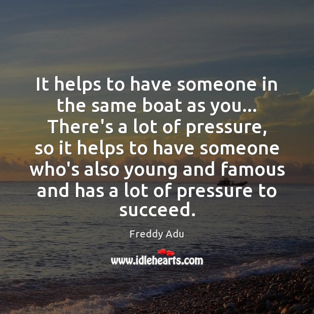 It helps to have someone in the same boat as you… There's Freddy Adu Picture Quote
