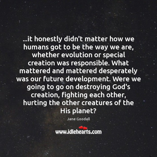 …it honestly didn't matter how we humans got to be the way Jane Goodall Picture Quote