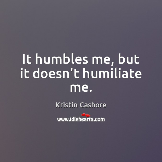 It humbles me, but it doesn't humiliate me. Image