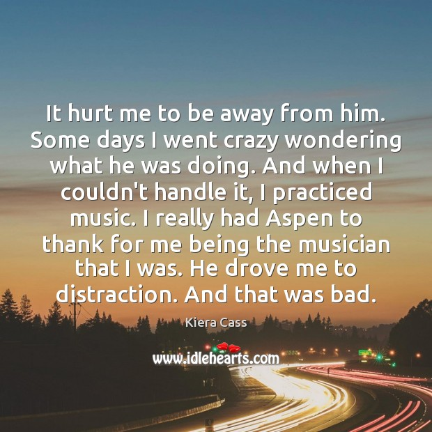 It hurt me to be away from him. Some days I went Kiera Cass Picture Quote