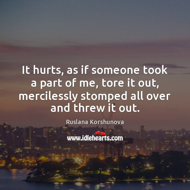 It hurts, as if someone took a part of me, tore it Image