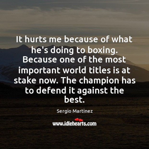 It hurts me because of what he's doing to boxing. Because one Sergio Martinez Picture Quote