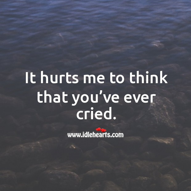 It hurts me to think that you've ever cried. Image