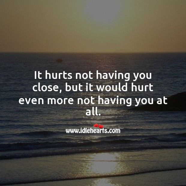 It hurts not having you close, but it would hurt even more not having you at all. Love Hurts Quotes Image