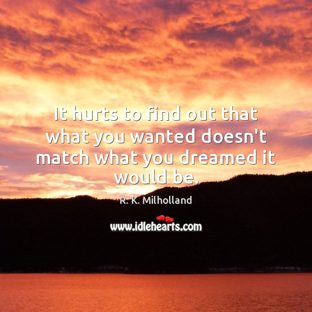 It hurts to find out that what you wanted doesn't match what you dreamed it would be. Image