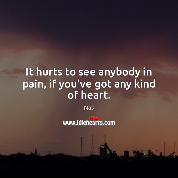 It hurts to see anybody in pain, if you've got any kind of heart. Picture Quotes Image