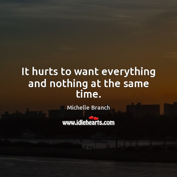 It hurts to want everything and nothing at the same time. Michelle Branch Picture Quote
