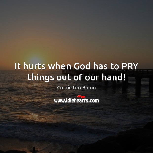 It hurts when God has to PRY things out of our hand! Corrie ten Boom Picture Quote