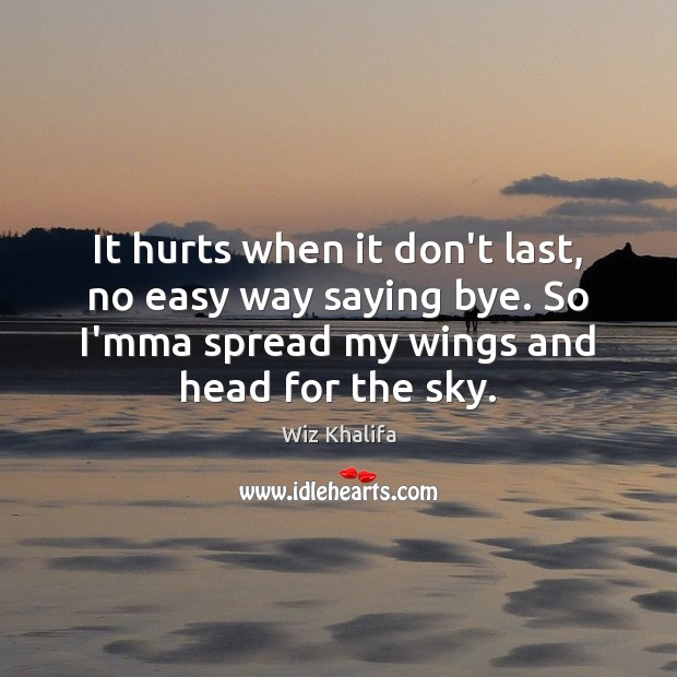 It hurts when it don't last, no easy way saying bye. So Wiz Khalifa Picture Quote