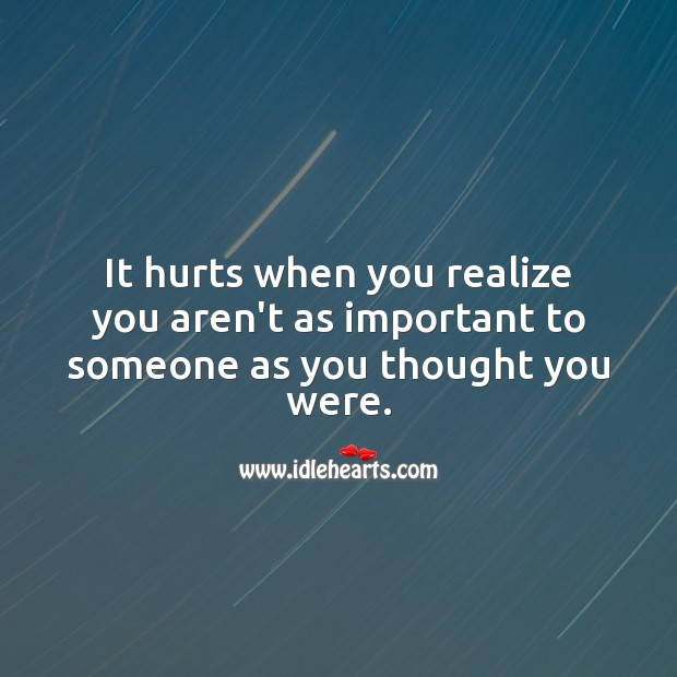 It hurts when you realize you aren't as important to someone as you thought you were. Realize Quotes Image