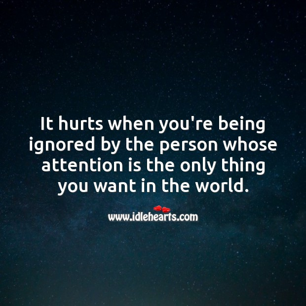 It hurts when you're being ignored by the person whose attention is the only thing you want. Love Hurts Quotes Image