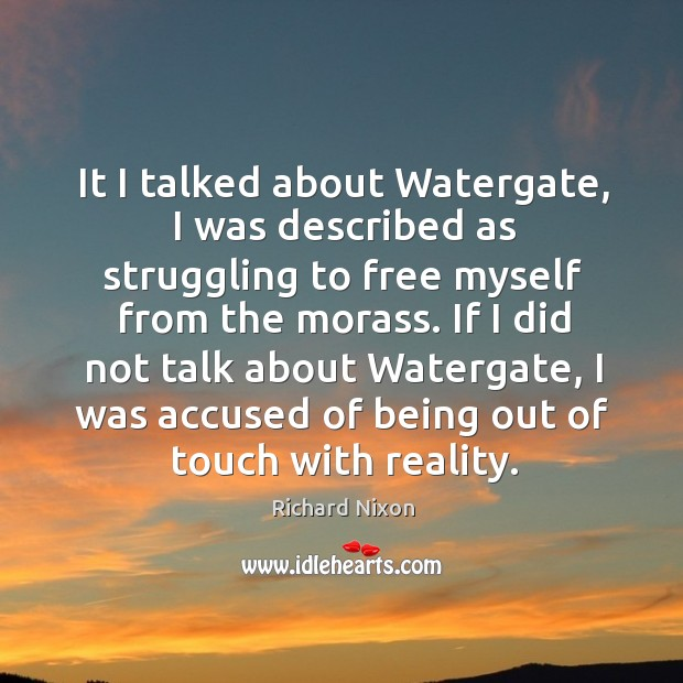 It I talked about watergate, I was described as struggling to free myself from the morass. Image