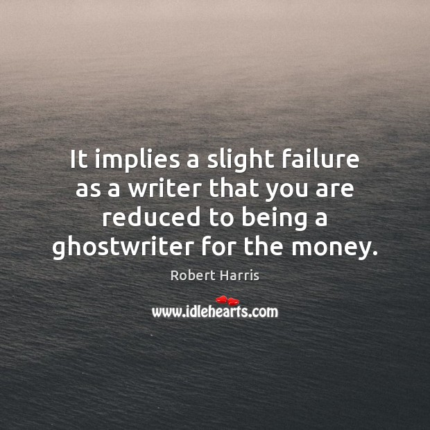 It implies a slight failure as a writer that you are reduced Image