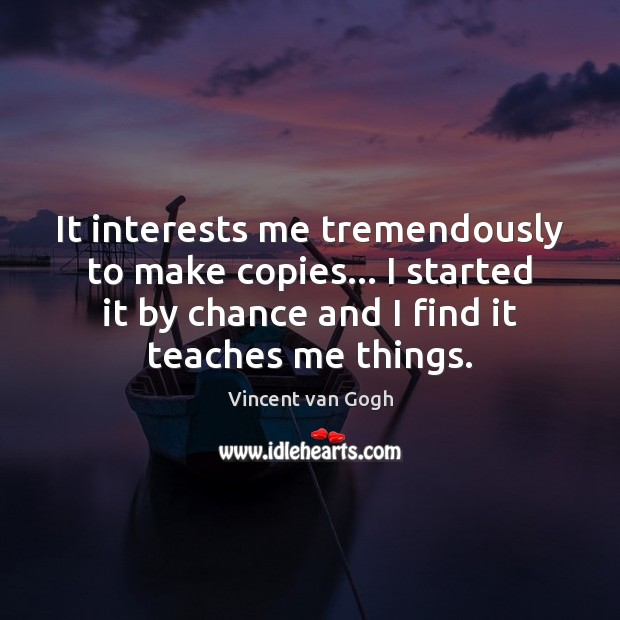 It interests me tremendously to make copies… I started it by chance Chance Quotes Image
