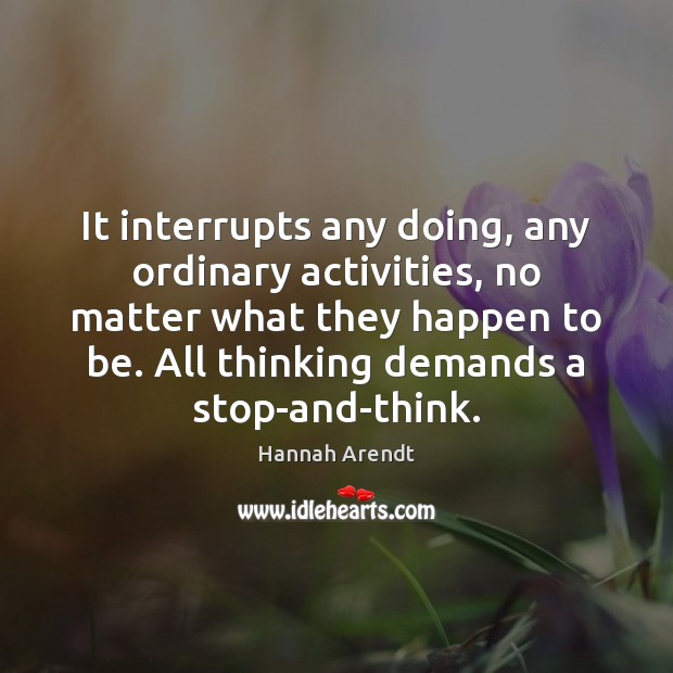 It interrupts any doing, any ordinary activities, no matter what they happen Hannah Arendt Picture Quote
