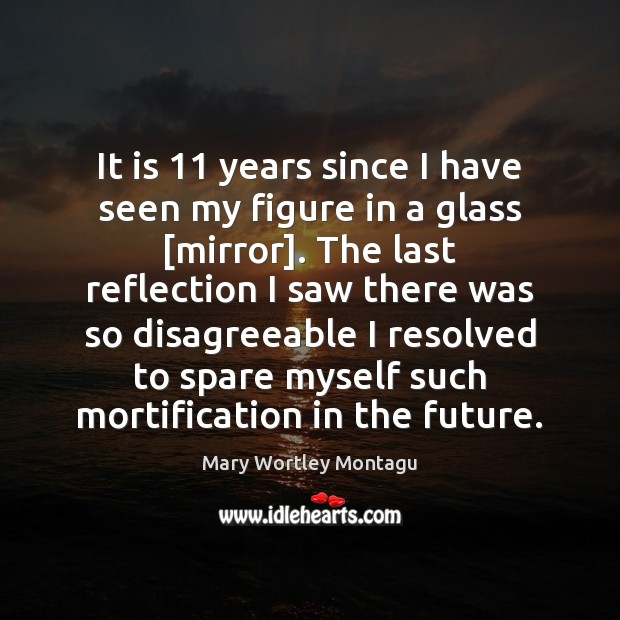 It is 11 years since I have seen my figure in a glass [ Mary Wortley Montagu Picture Quote