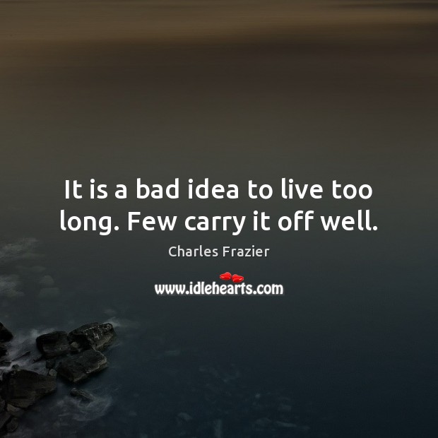 It is a bad idea to live too long. Few carry it off well. Charles Frazier Picture Quote
