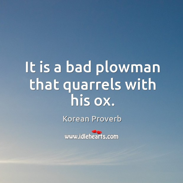 It is a bad plowman that quarrels with his ox. Korean Proverbs Image