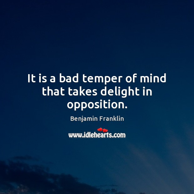 It is a bad temper of mind that takes delight in opposition. Image