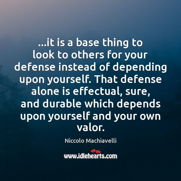 …it is a base thing to look to others for your defense Niccolo Machiavelli Picture Quote