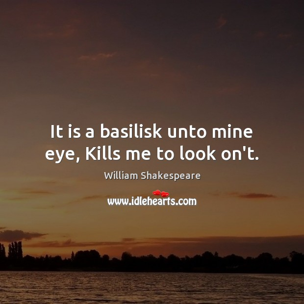 It is a basilisk unto mine eye, Kills me to look on't. Image
