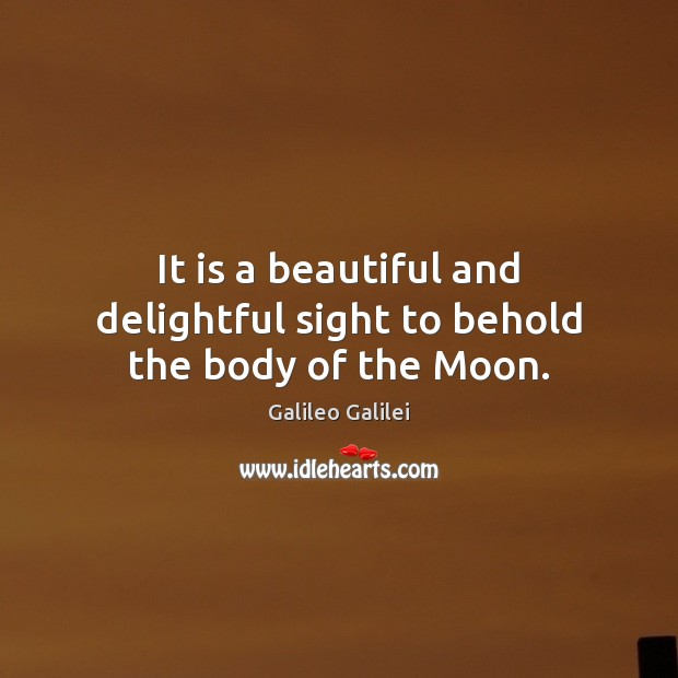 It is a beautiful and delightful sight to behold the body of the Moon. Galileo Galilei Picture Quote