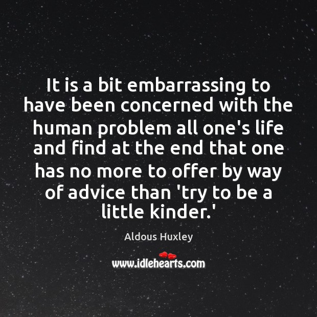 It is a bit embarrassing to have been concerned with the human Aldous Huxley Picture Quote