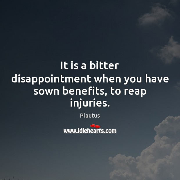 It is a bitter disappointment when you have sown benefits, to reap injuries. Image