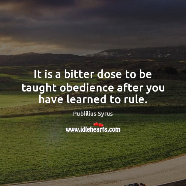 It is a bitter dose to be taught obedience after you have learned to rule. Image