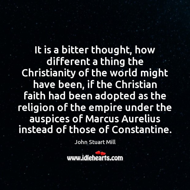 It is a bitter thought, how different a thing the Christianity of John Stuart Mill Picture Quote