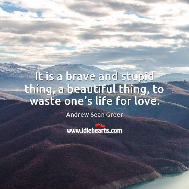 It is a brave and stupid thing, a beautiful thing, to waste one's life for love. Image