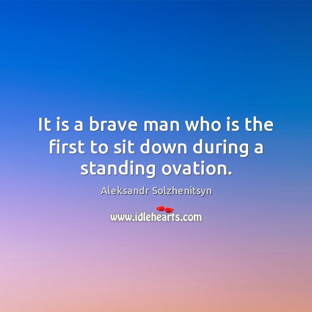 It is a brave man who is the first to sit down during a standing ovation. Aleksandr Solzhenitsyn Picture Quote