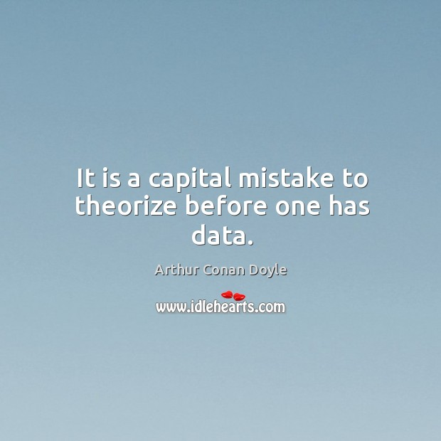 It is a capital mistake to theorize before one has data. Image